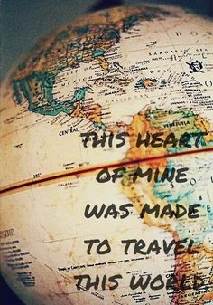 This heart of mine was made to travel this world...