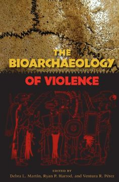 The Bioarchaeology of Violence (Bioarchaeological Interpretations of the Human Past: Local, Regional, and Global) by Debra L Martin