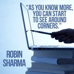 As you know more, you can start to see around corners. Robin Sharma