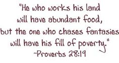 """Proverbs 28:19 - """"He who works his land will have abundant food, but the one who chases fantasies will have his fill of poverty."""""""