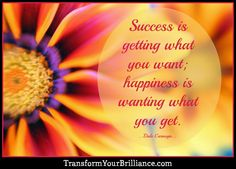 Success is getting what you want; happiness is wanting what you get. ...Dale Carnegie... http://transformyourbrilliance.com/