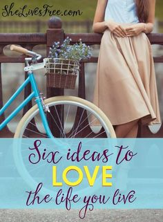 SIX IDEAS TO LOVE THE LIFE YOU LIVE