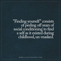 "Deep Life Quotes: ""Finding yourself"" consists of peeling off years of social conditioning to find a self as it existed during childhood, un-masked. - Unknown"