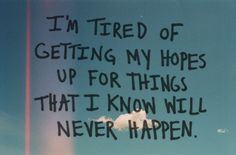 I'm tired of getting my hopes up for things that I know will never happen