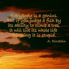 """""""Everybody is a genius. But if you judge a fish by its ability to climb a tree, it will live its whole life thinking it is stupid."""" ~ Albert Einstein"""
