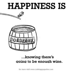 Happiness is, knowing there's going to be enough wine. - Cute Happy Quotes