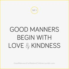 Good manners begin with LOVE & KINDNESS.  Without that, manners are merely condemnation.