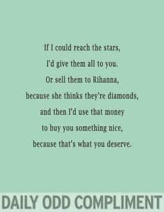 Daily odd compliment: If I could reach the stars, I'd give them all to you. Or sell them to Rihanna, because she thinks they're diamonds, and then I'd use that money to buy you something nice, because that's what you deserve