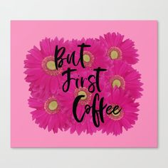 Buy But First Coffee coffee canvas print by Notsundoku | Society6 cotton blend matte canvas  #flowers #floral #butfirstcoffee, #coffeeaddict# daisy #daisies #girly #pinkflowers #coffeelover #needcoffee #Notsundoku #Society6 #canvasprint #artprints #wallart #livingspace #homedecor