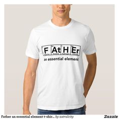 Father an essential element t-shirt Father's day This is a cute shirt for a Father's Day gift. It spells out Father using elements from the periodic table.