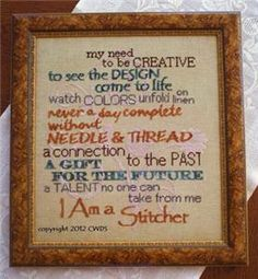 """""""I Am A Stitcher"""" Cross Stitch Pattern. My need to be creative, to see the design come to life, watch colors unfold on linen, never a day complete without NEEDLE and THREAD, a connection to the past, a gift for the future, a talent no one can take from me, I AM A STITCHER."""
