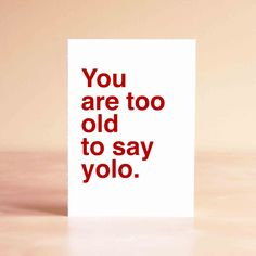 You are too old to say yolo Card