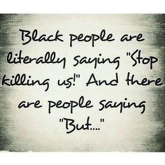 "Black people are literally saying ""stop killing us!"" And there are people saying ""But..."""