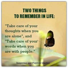 Two things to remember: Take care of your thoughts when alone & Take care of your words when you are with people.