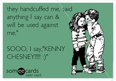 they handcuffed me, said anything I say can & will be used against me.' SOOO, I say,'KENNY CHESNEY!!!!! :) oh yes, i made this ecard;) your welcome.