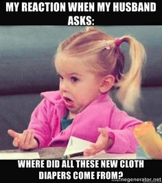 MY reaction when my husband asks: Where did all these new cloth diapers come from? - my reaction girl | Meme Generator