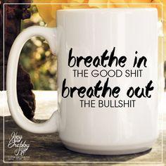 Breathe In The Good Shi%* Breathe Out The Bullsh*# // 15oz Mug // Sassy Coffee Mug // Mother's day gift // Yoga Mug by HeyShabbyMe on Etsy https://www.etsy.com/listing/224291654/breathe-in-the-good-shi-breathe-out-the