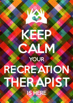 KEEP CALM YOUR RECREATION THERAPIST IS HERE