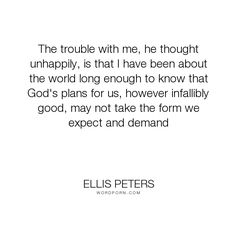 "Ellis Peters - ""The trouble with me, he thought unhappily, is that I have been about the world long..."". god"
