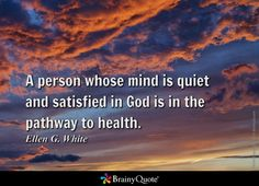 A person whose mind is quiet and satisfied in God is in the pathway to health. - Ellen G. White