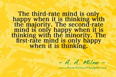 The third-rate mind is only happy when it is thinking with the majority. The second-rate mind is only happy when it is thinking with the minority. The first-rate mind is only happy when it is thinking. – A. A. Milne - See more at: http://www.powerfollowsthoughts.com/category/quotes/#sthash.8Vws5PyB.dpuf