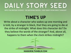 ⚘ DAILY STORY SEED⚘  Time's Up Write about a character who wakes up one morning and is told, by a stranger in black, that they are going to die at the strike of midnight. What does this character do? Do they believe the words of the stranger? And, above all, happens to them when the clock strikes midnight?  Want more writerly content? Followmaxkirin.tumblr.com!