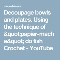 "Decoupage bowls and plates. Using the technique of ""papier-mache"" do fish Crochet - YouTube"
