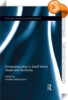 Entrepreneurship in Small Island States and Territories    ::  <P><EM>Entrepreneurship in Small Island States and Territories</EM> is the first publication to consider the 'creative' side of enterprise in small island states and territories. Rather than playing out as remote, vulnerable and dependent backwaters of neo-colonialism, the world's small island states and territories (with resident populations of less than 1 million) show considerable resourcefulness in facing up to the very...