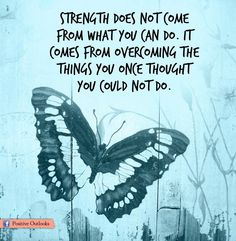 Strength does not come from what you can do.  It comes from overcoming the things you once thought you could not do.