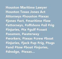 Houston Maritime Lawyer Houston Texas Jones Act Attorneys #houston #texas #jones #act, #maritime #law #attorneys, #offshore #oil #rig #injuries, #tx #gulf #coast #seamen, #waterway #workers, #texas #crew #boat #injuries, #jack #up #rig, #tugs #and #tow #boat #injuries, #dredge, #texas #commercial #fishing #vessel #injuries…