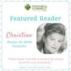 Christine - Australia (Reader ID : 2006) Christine has more than 38 years' experience as a professional psychic. Christine's gift derives from her strong Celtic heritage and has been passed down through her maternal great–great–grandmother. She passes her wisdom on to others in her public lectures and demonstrations as well as her readings. For many years Christine held psychic development classes and conducted both public and private circles to assist others on their spiritual journey.