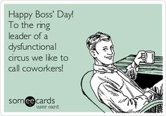 Free and Funny Boss's Day Ecard: Happy Boss' Day! To the ring leader of a dysfunctional circus we like to call coworkers! Create and send your own custom Boss's Day ecard. Boss Day Memes, Boss Day Quotes, Boss Humor, Work Quotes, Happy Boss's Day Quotes, Bosses Day Cards, I Hate People, Passive Aggressive, Love My Job