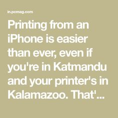 Printing from an iPhone is easier than ever, even if you're in Katmandu and your printer's in Kalamazoo. That's thanks to increased AirPrint compatibility, manufacturers' and third-party printing apps, and printers that will automatically print out documents emailed to them.