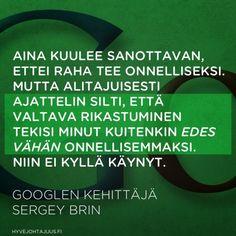 Aina kuulee sanottavan, ettei raha tee onnelliseksi. Mutta alitajuisesti ajattelin silti, että valtava rikastuminen tekisi minut kuitenkin edes vähän onnellisemmaksi. Niin ei kyllä käynyt. — Googlen kehittäjä Sergey Brin