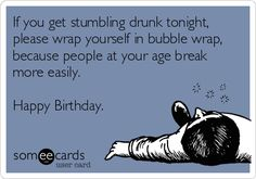 If you get stumbling drunk tonight, please wrap yourself in bubble wrap, because people at your age break more easily. Happy Birthday.
