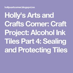 Holly's Arts and Crafts Corner: Craft Project: Alcohol Ink Tiles Part 4: Sealing and Protecting Tiles