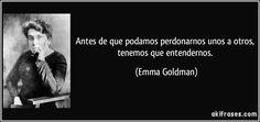 Antes de que podamos perdonarnos unos a otros, tenemos que entendernos. (Emma Goldman)