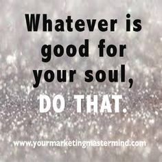 Do what's good for the soul.