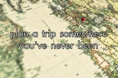 Plan a trip to somewhere you've never been.