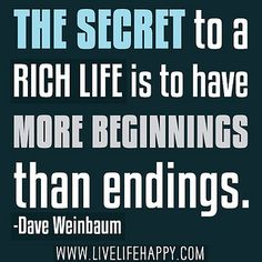 The secret to a rich life is to have more beginnings than endings. -Dave Weinbaum by deeplifequotes, via Flickr