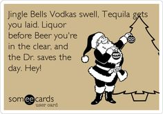 Jingle Bells Vodkas swell, Tequila gets you laid. Liquor before Beer you're in the clear, and the Dr. saves the day. Hey!