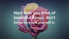 Next time you think of beautiful things, don't forget to count yourself in.- Next time you think of beautiful things, don't forget to count yourself in. Rumi Quotes, Inspirational Quotes, Life Quotes, Soul Quotes, Woman Quotes, Quotes Quotes, Beautiful Small Tattoos, Beautiful Things, Beautiful Beautiful