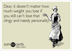 Dear, it doesn't matter how much weight you lose if you still can't lose that clingy and needy personality.