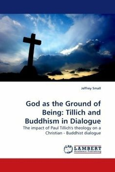 God as the Ground of Being: Tillich and Buddhism in Dialogue: The impact of Paul Tillich's theology on a Christian - Buddhist dialogue by Jeffrey Small. The traditional Christian view of God as a supernatural deity creating the universe and man from nothing often has a difficult time finding common ground for a discussion on the nature of human suffering and the path to human salvation with the non-theistic tradition of Buddhism.