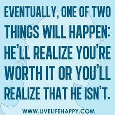 If he hasn't realized you're worth it, he definitely isn't.  Not waiting around for eventually....