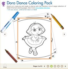 Printable Color Pages:  http://www.nickjr.com/printables/dora-dance-coloring-pack.jhtml?path=/printables/dora-the-explorer/all-themes/2-3-years/index.jhtml