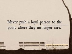 Never push a loyal person to the point where they no longer care ..