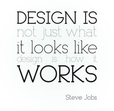 design is not just what it looks like, design is how it works! - Steve Jobs