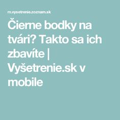 Čierne bodky na tvári? Takto sa ich zbavíte | Vyšetrenie.sk v mobile Good Advice, Detox, Beauty Hacks, Health Fitness, Cosmetics, Tips, How To Make, Beauty Tricks