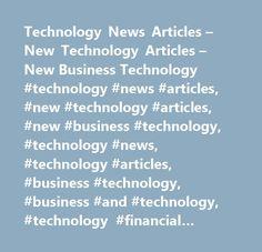 Technology News Articles – New Technology Articles – New Business Technology #technology #news #articles, #new #technology #articles, #new #business #technology, #technology #news, #technology #articles, #business #technology, #business #and #technology, #technology #financial #news, #technology #business #articles…